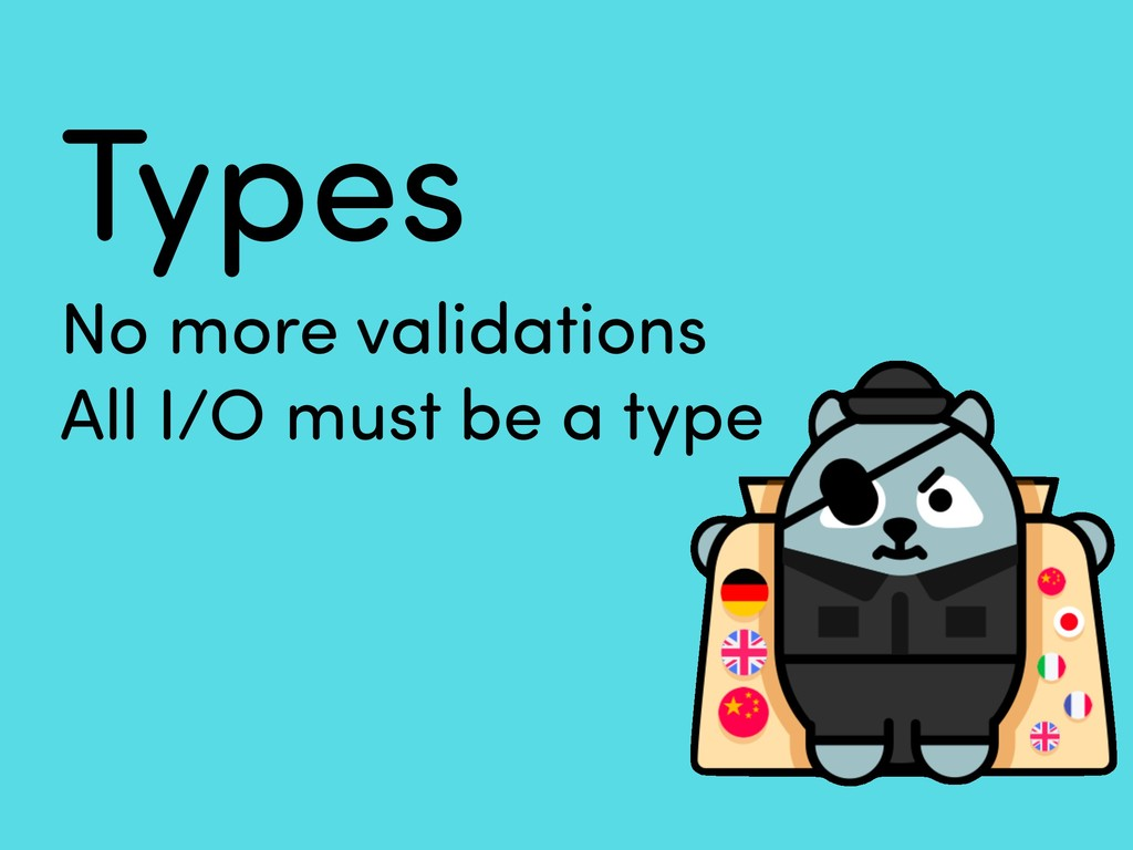 Types No more validations All I/O must be a type