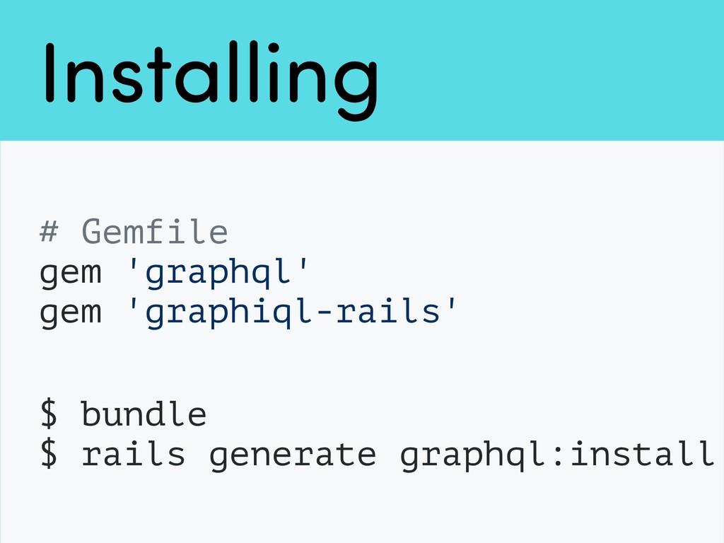 Installing # Gemfile gem 'graphql' gem 'graphiq...