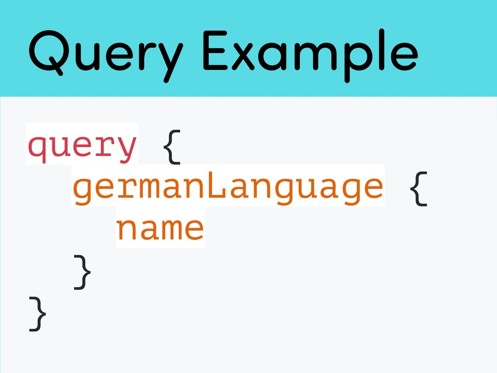 Query Example query { germanLanguage { name } }