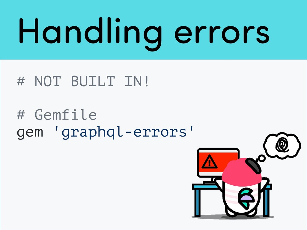 Handling errors # NOT BUILT IN! # Gemfile gem '...
