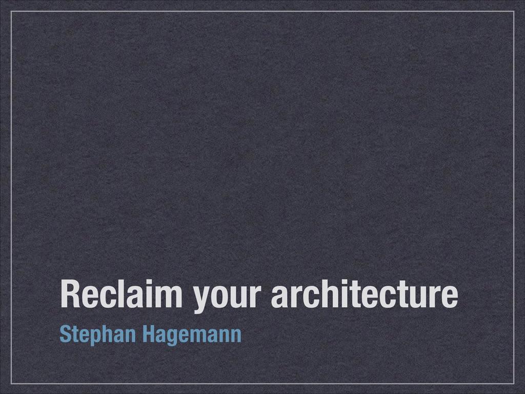 Reclaim your architecture Stephan Hagemann