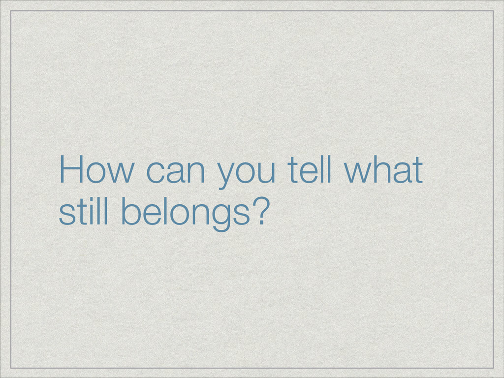 How can you tell what still belongs?