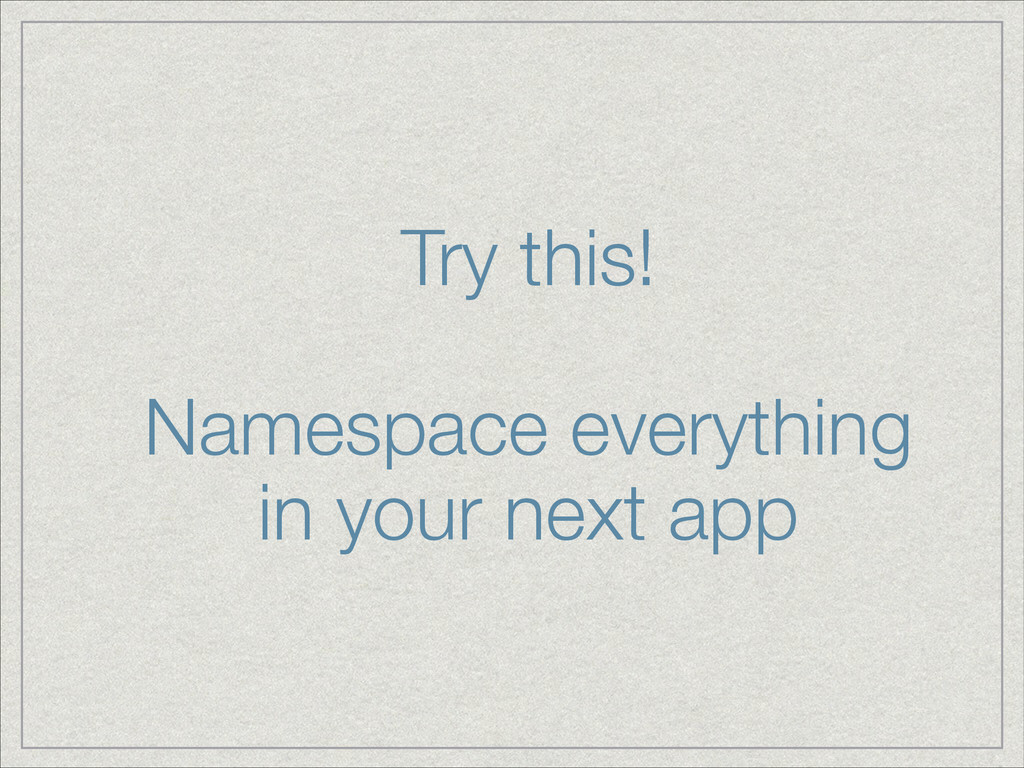 Try this! ! Namespace everything in your next ...