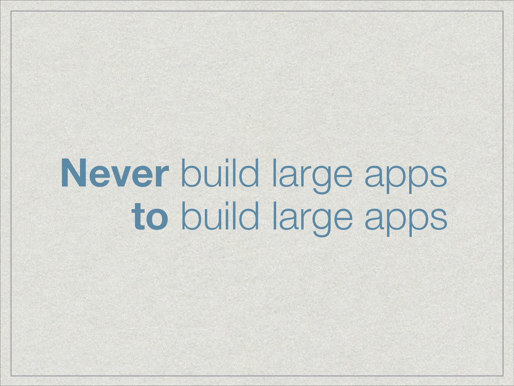 Never build large apps to build large apps