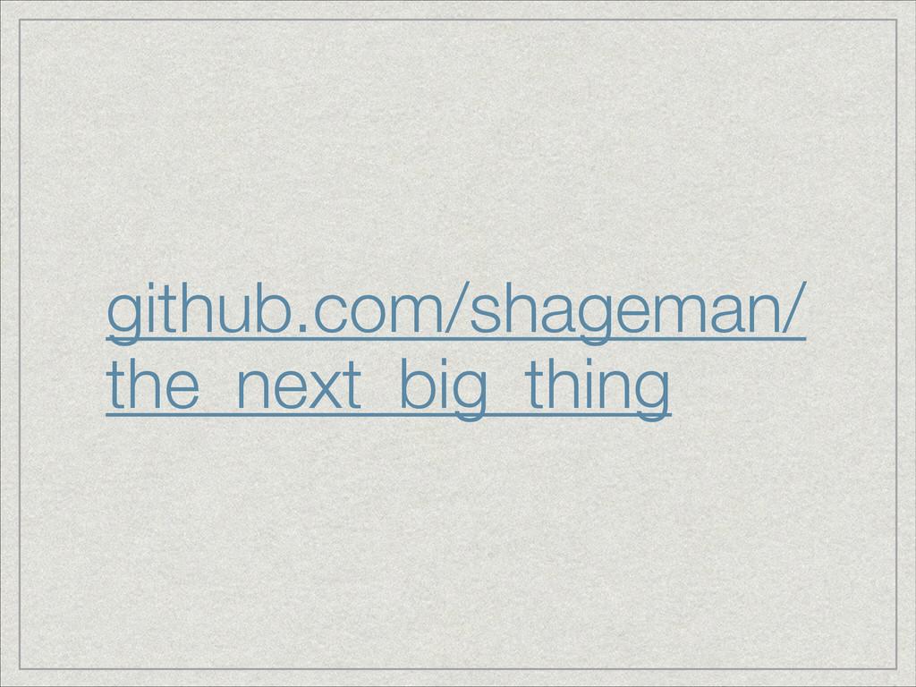 github.com/shageman/ the_next_big_thing