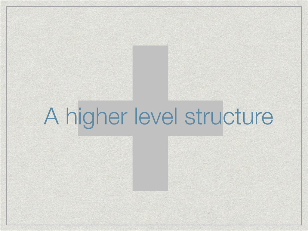 + A higher level structure