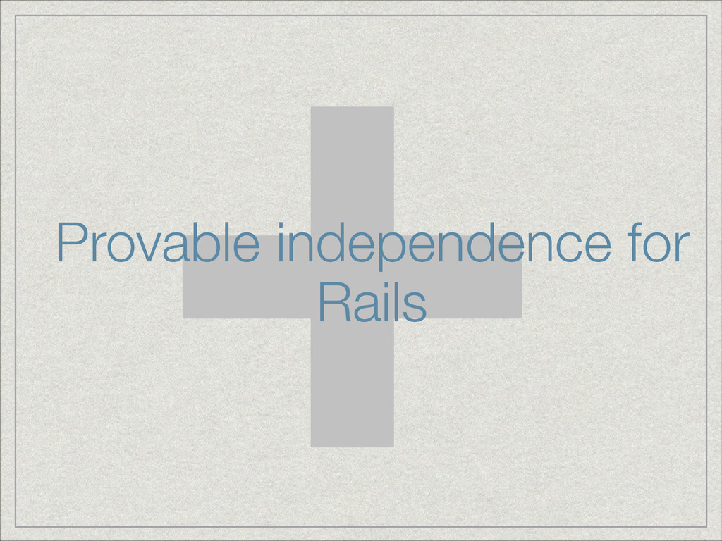 + Provable independence for Rails