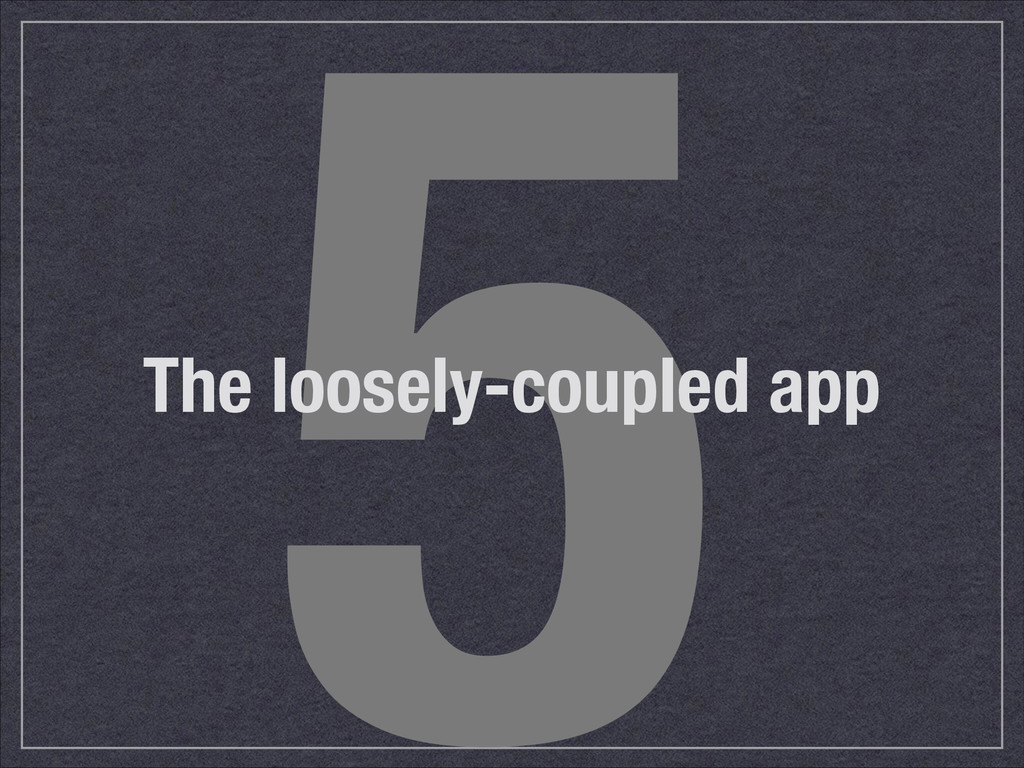 5 The loosely-coupled app