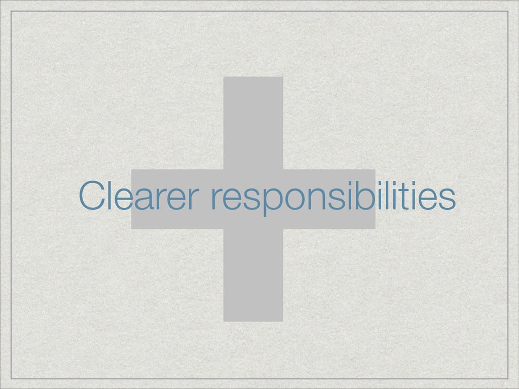+ Clearer responsibilities