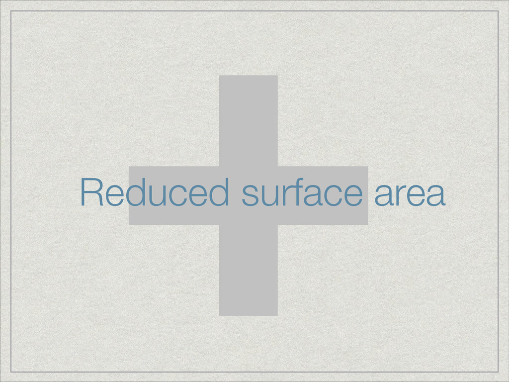 + Reduced surface area