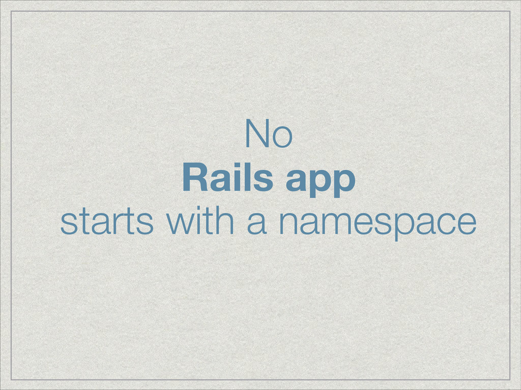 No Rails app starts with a namespace
