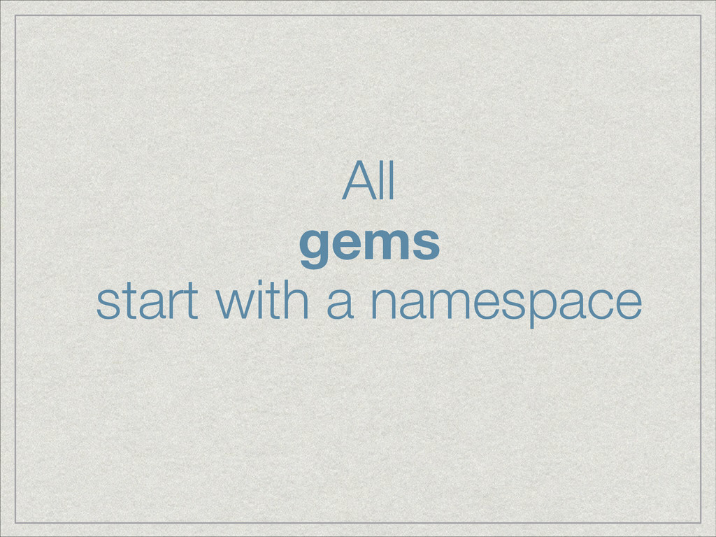 All gems  start with a namespace