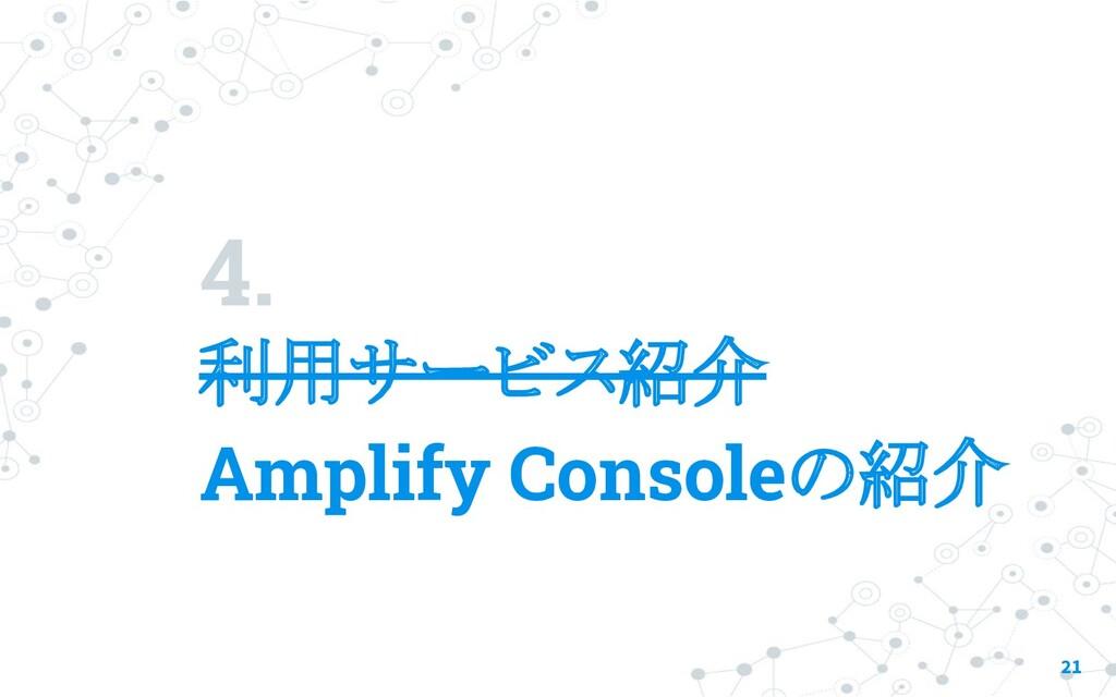 4. 利用サービス紹介 21 Amplify Consoleの紹介