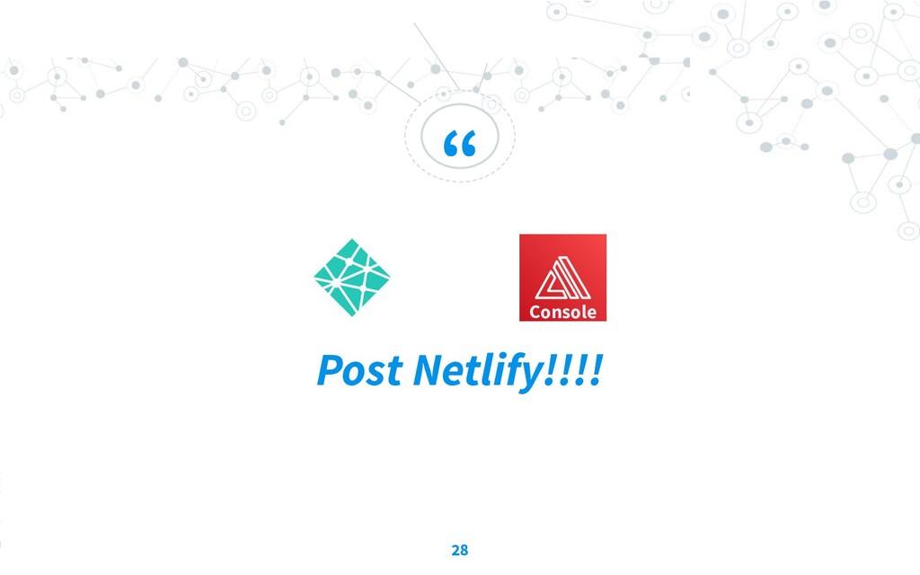 """ Post Netlify!!!! 28 Console"