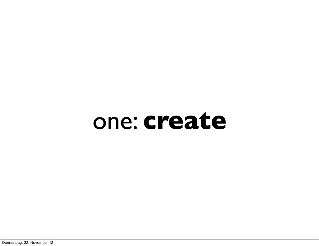 one: create Donnerstag, 22. November 12