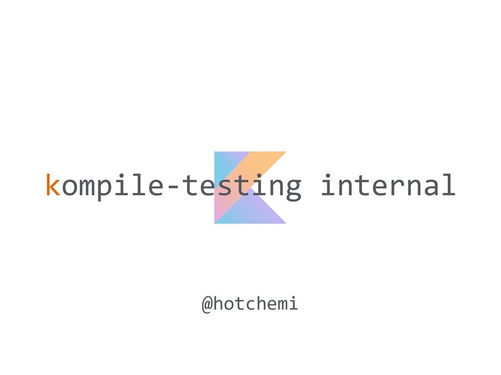 kompile-testing internal @hotchemi