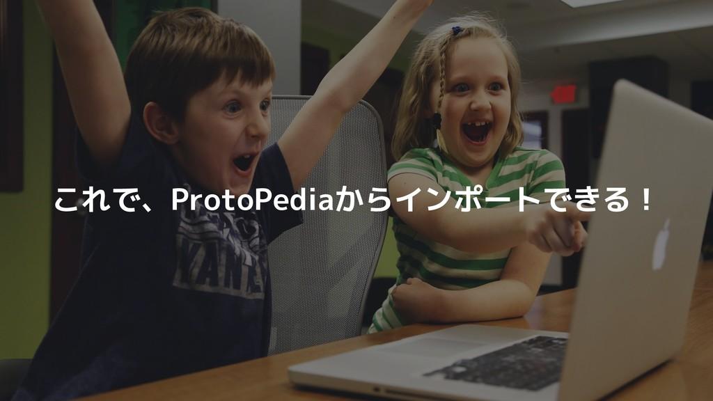 これで、ProtoPediaからインポートできる!