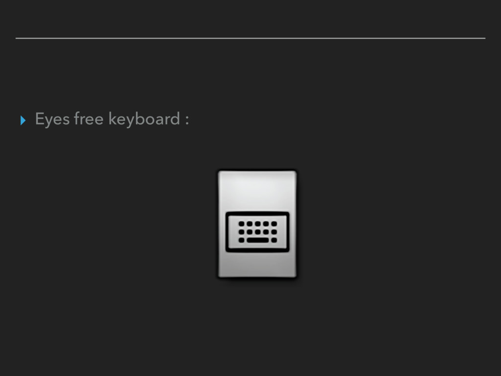 ▸ Eyes free keyboard :