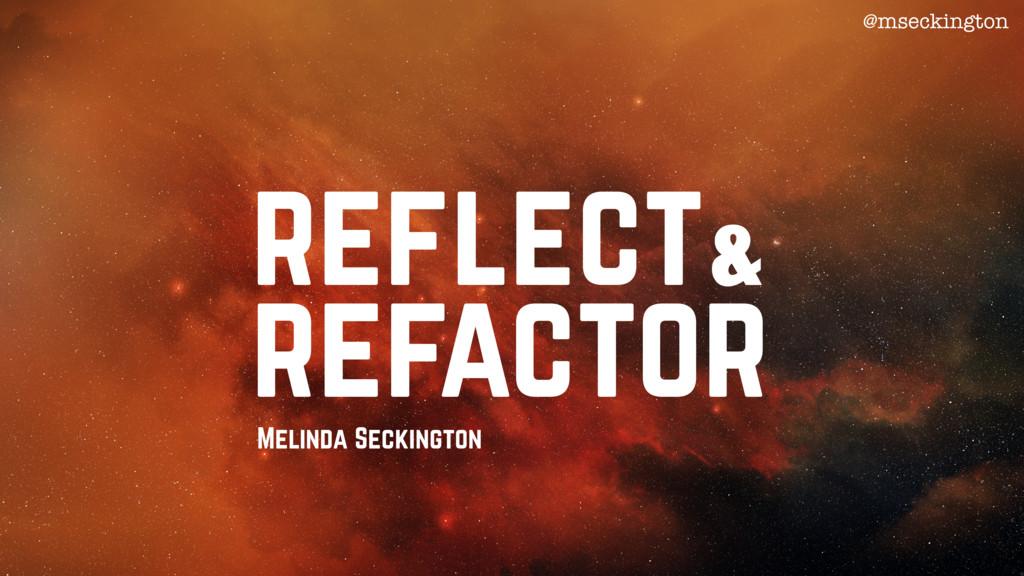 @mseckington Melinda Seckington reflect refacto...