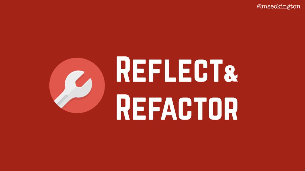 Reflect Refactor & @mseckington
