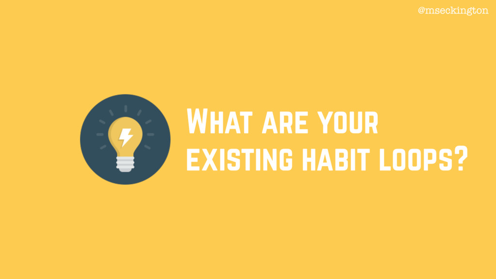 What are your existing habit loops? @mseckington