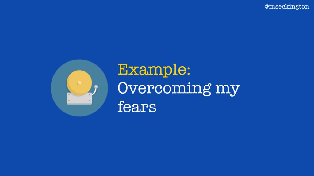 Example: Overcoming my fears @mseckington