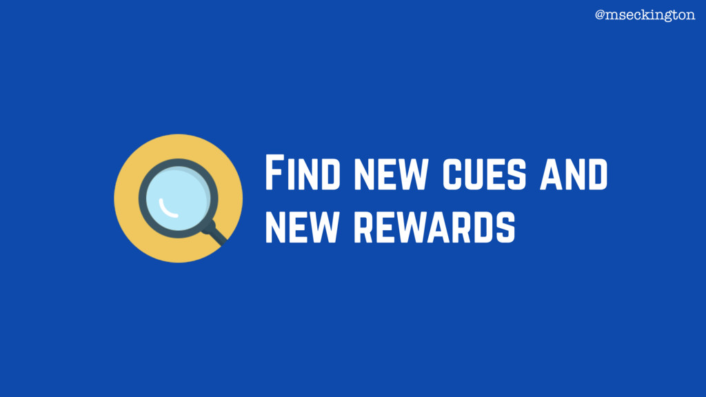 Find new cues and new rewards @mseckington