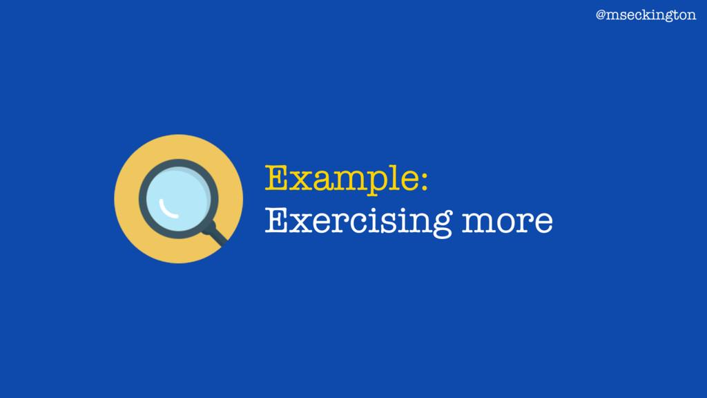 Example: Exercising more @mseckington