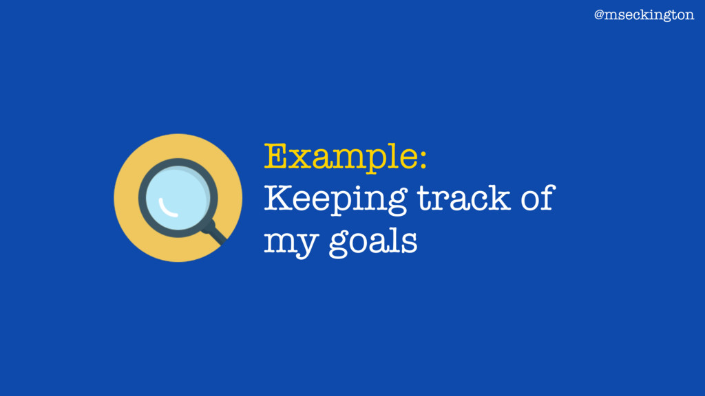 Example: Keeping track of my goals @mseckington