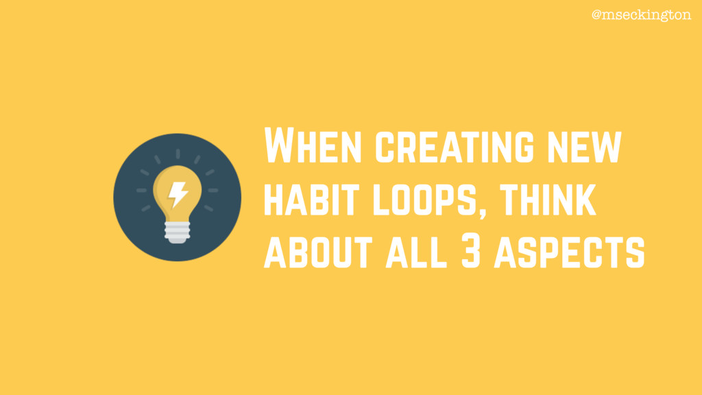When creating new habit loops, think about all ...