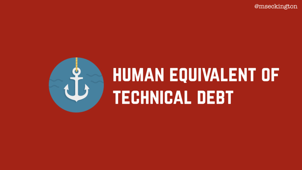 human equivalent of technical debt @mseckington