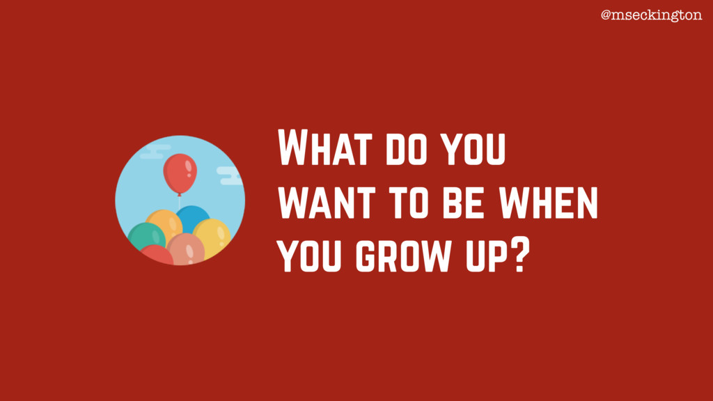 What do you want to be when you grow up? @mseck...
