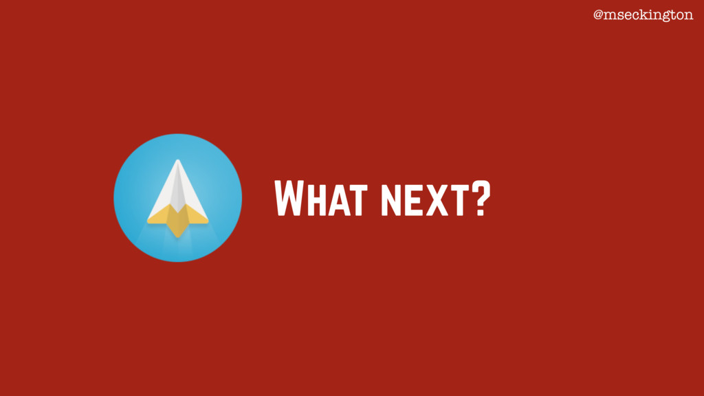 What next? @mseckington