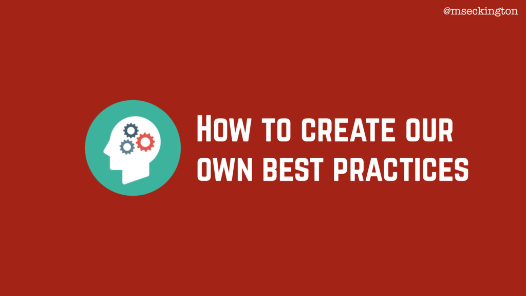 How to create our own best practices @mseckingt...