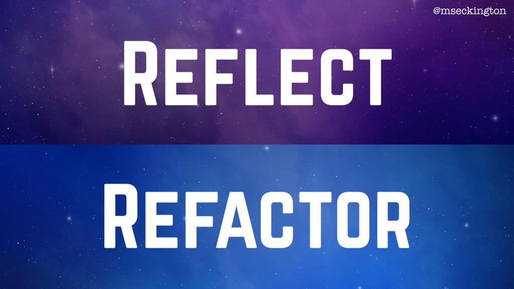 Reflect Refactor @mseckington