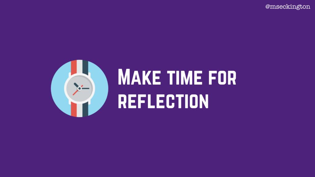 Make time for reflection @mseckington