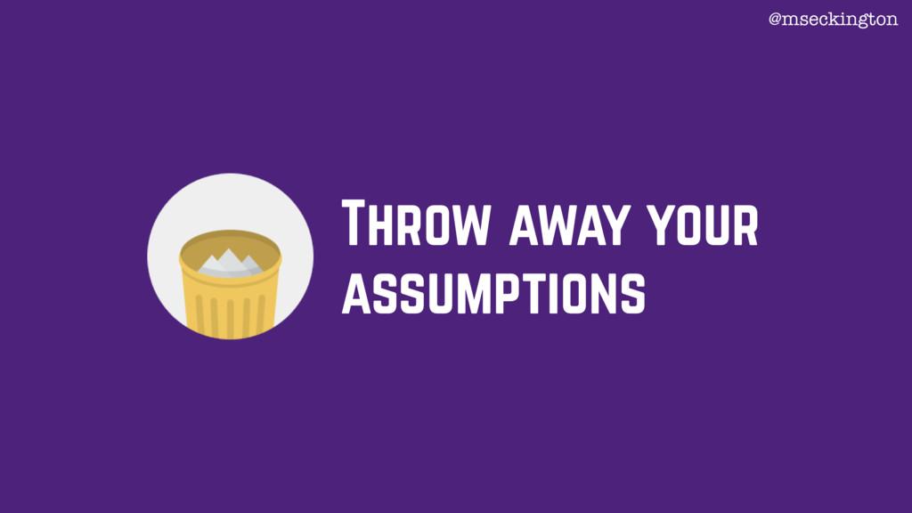 @mseckington Throw away your assumptions
