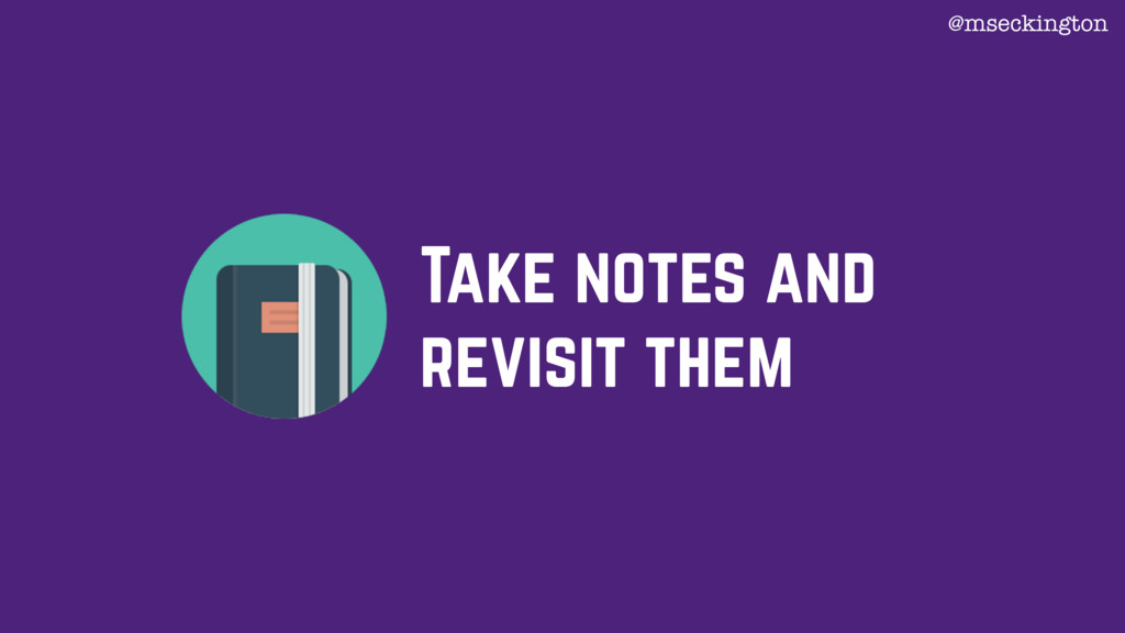 Take notes and revisit them @mseckington