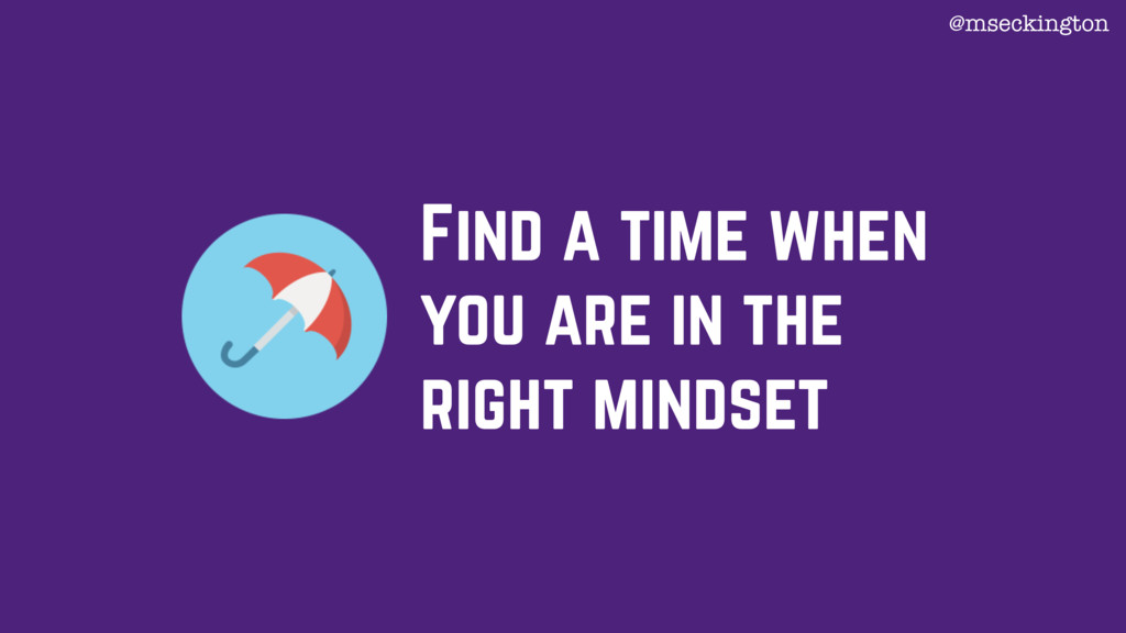 Find a time when you are in the right mindset @...