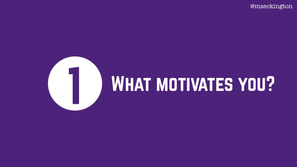What motivates you? 1 @mseckington