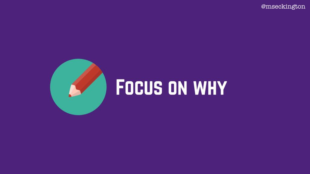 Focus on why @mseckington