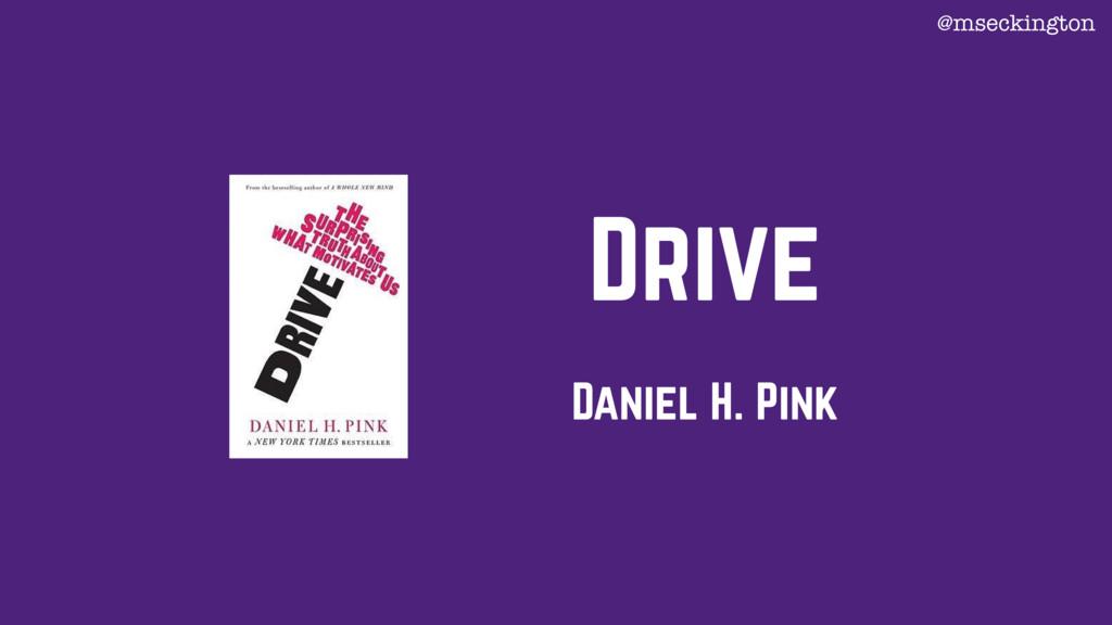Drive Daniel H. Pink @mseckington
