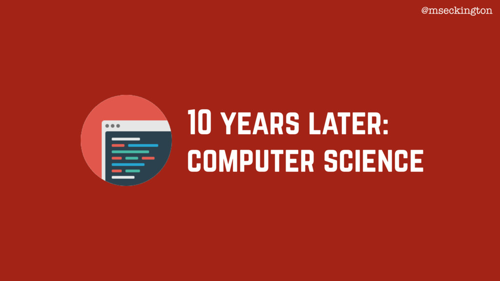 10 years later: computer science @mseckington