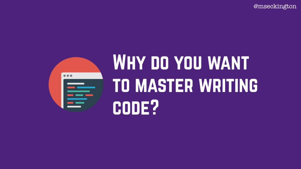 Why do you want to master writing code? @msecki...