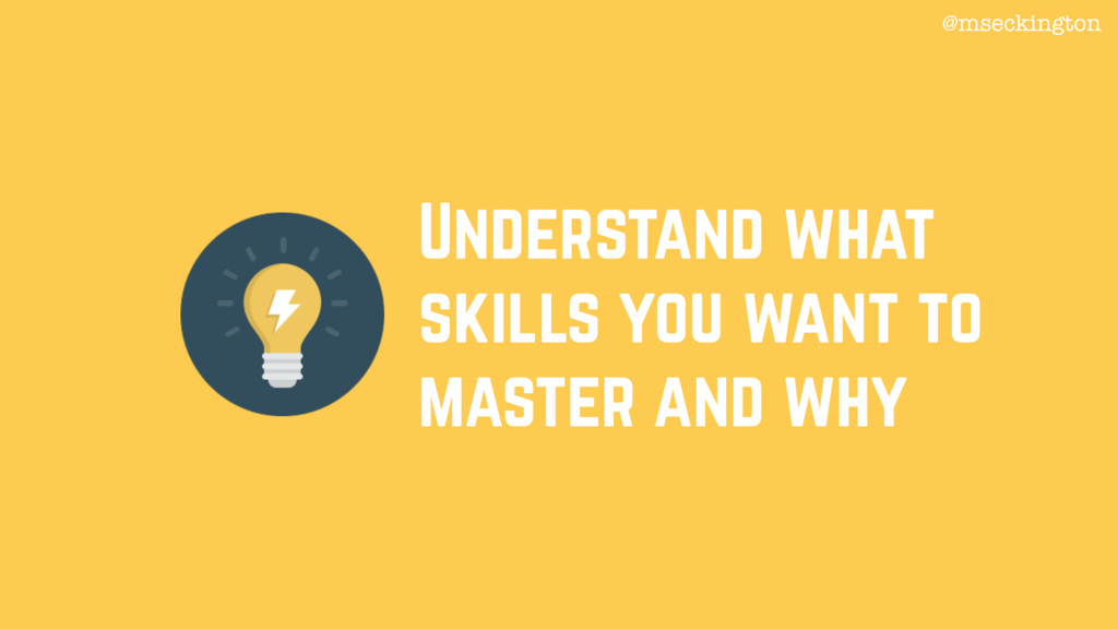Understand what skills you want to master and w...