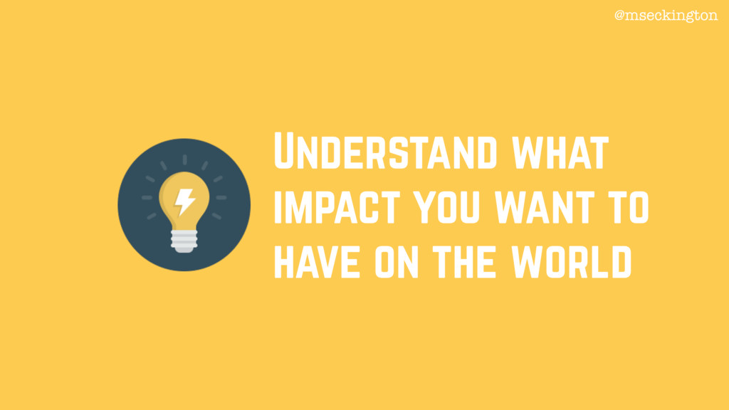 Understand what impact you want to have on the ...