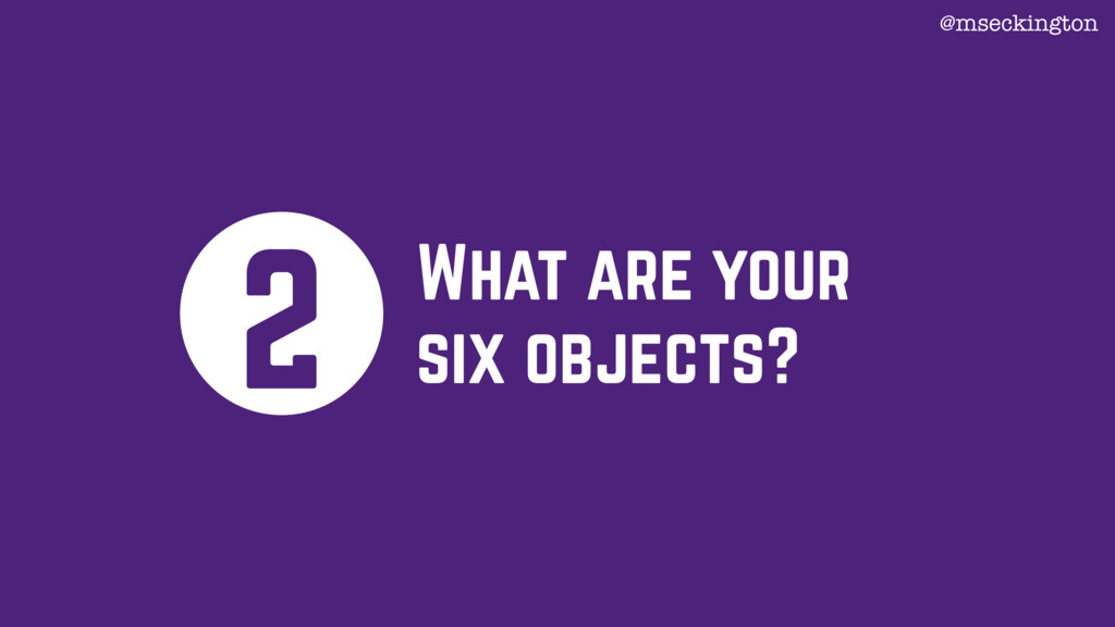 What are your six objects? 2 @mseckington