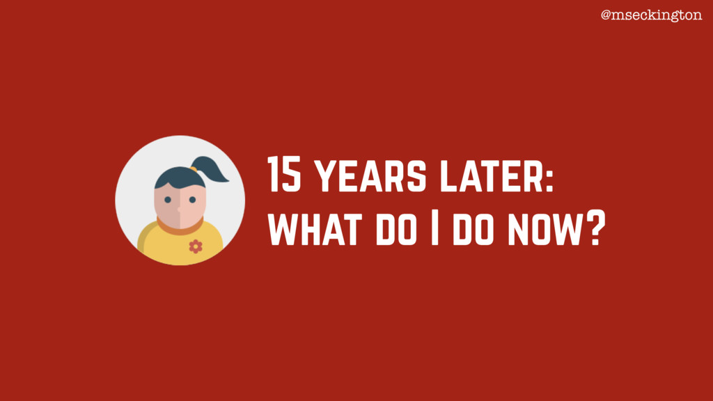 15 years later: what do I do now? @mseckington