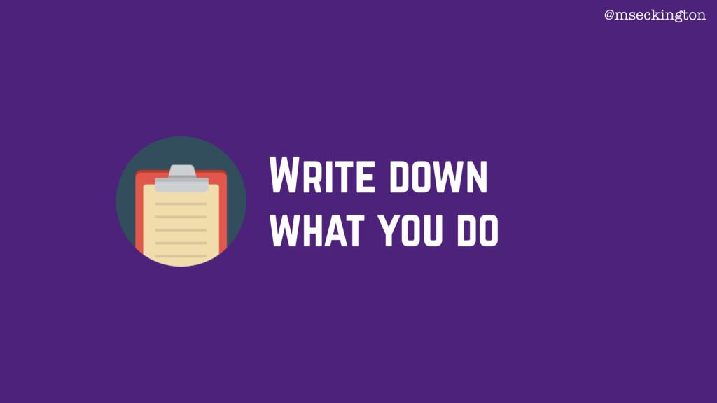 Write down what you do @mseckington