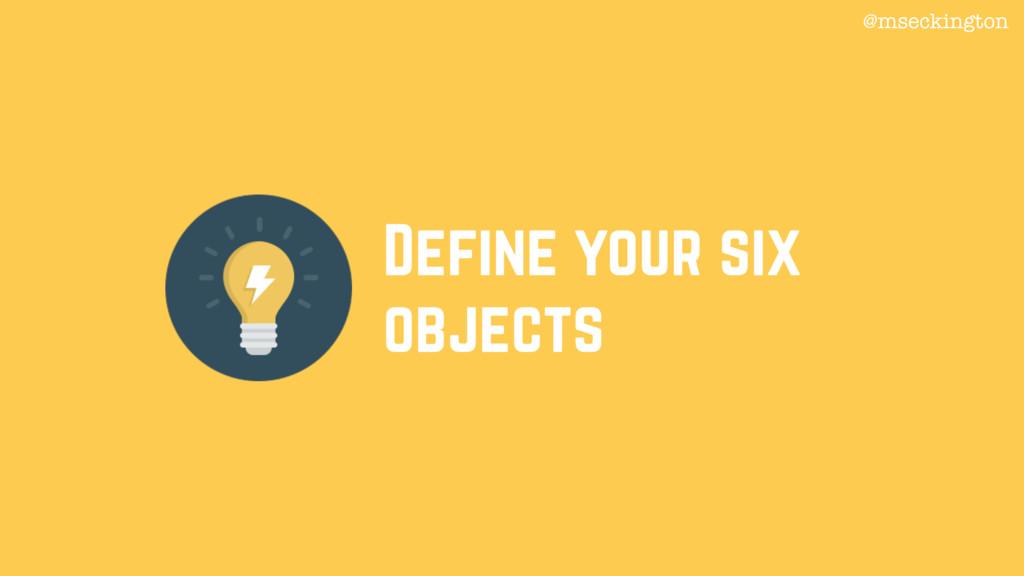Define your six objects @mseckington